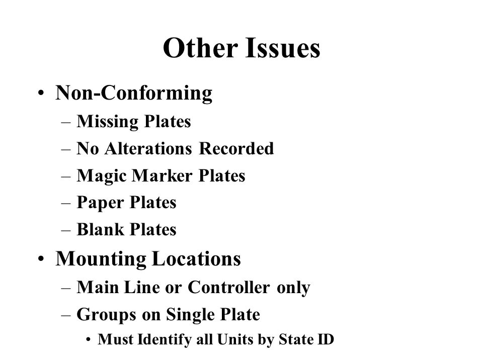 Other Issues Non-Conforming –Missing Plates –No Alterations Recorded –Magic Marker Plates –Paper Plates –Blank Plates Mounting Locations –Main Line or Controller only –Groups on Single Plate Must Identify all Units by State ID