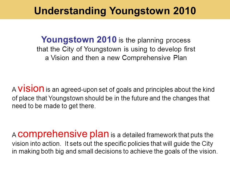 Understanding Youngstown 2010 A vision is an agreed-upon set of goals and principles about the kind of place that Youngstown should be in the future and the changes that need to be made to get there.