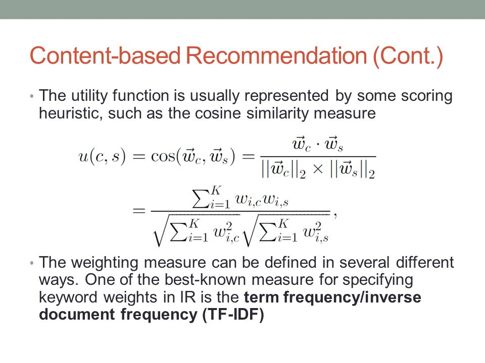 Content-based Recommendation (Cont.) The utility function is usually represented by some scoring heuristic, such as the cosine similarity measure The