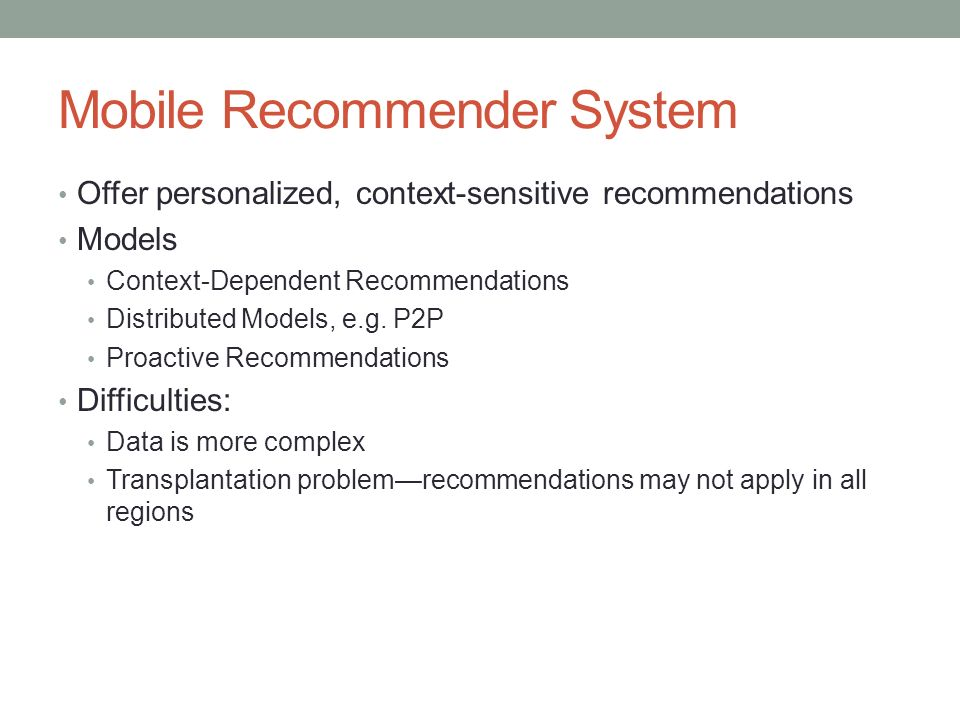 Mobile Recommender System Offer personalized, context-sensitive recommendations Models Context-Dependent Recommendations Distributed Models, e.g. P2P
