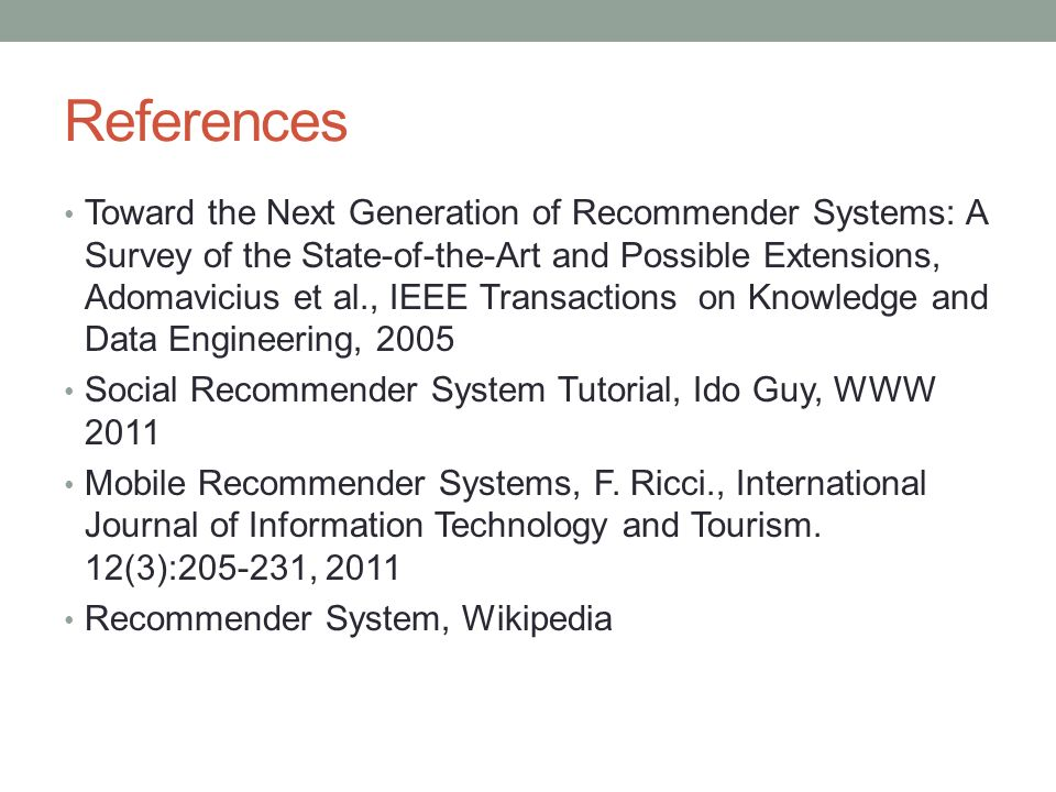 References Toward the Next Generation of Recommender Systems: A Survey of the State-of-the-Art and Possible Extensions, Adomavicius et al., IEEE Trans
