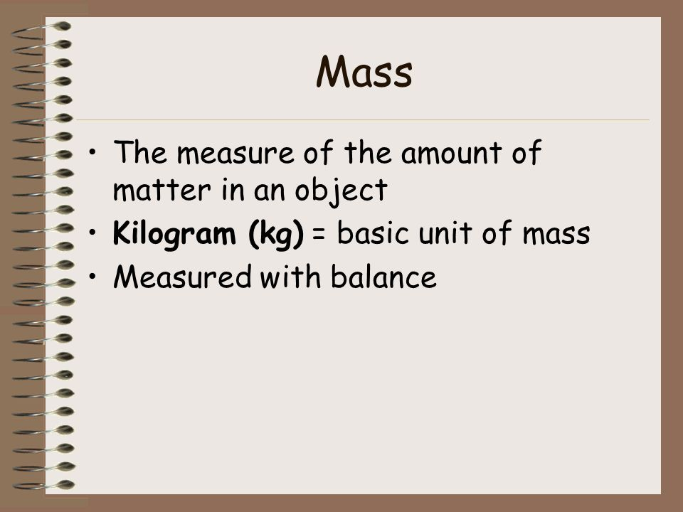 Mass The measure of the amount of matter in an object Kilogram (kg) = basic unit of mass Measured with balance