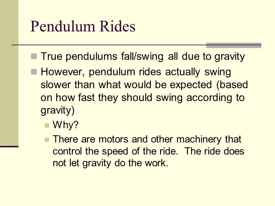 True pendulums fall/swing all due to gravity However, pendulum rides actually swing slower than what would be expected (based on how fast they should
