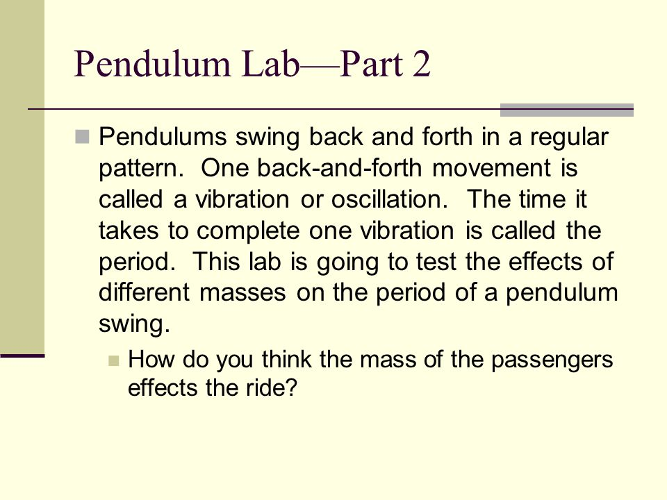 Pendulum LabPart 2 Pendulums swing back and forth in a regular pattern. One back-and-forth movement is called a vibration or oscillation. The time it