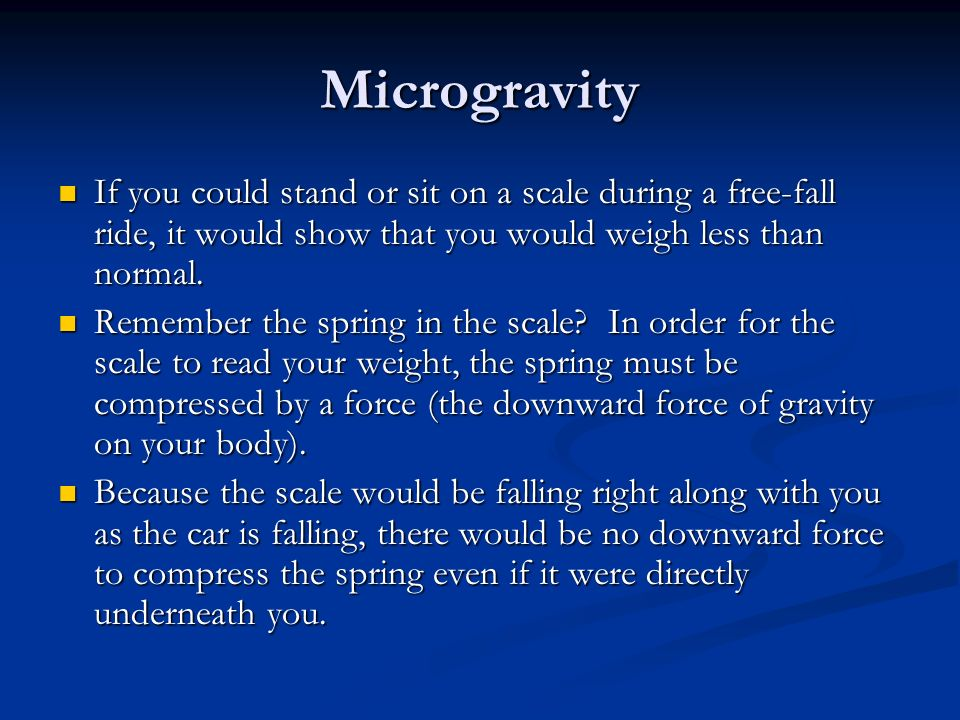Microgravity If you could stand or sit on a scale during a free-fall ride, it would show that you would weigh less than normal. If you could stand or