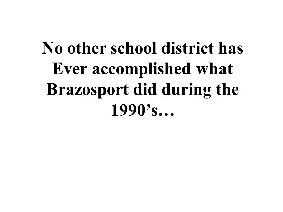 No other school district has Ever accomplished what Brazosport did during the 1990s…