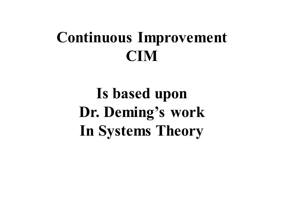Continuous Improvement CIM Is based upon Dr. Demings work In Systems Theory