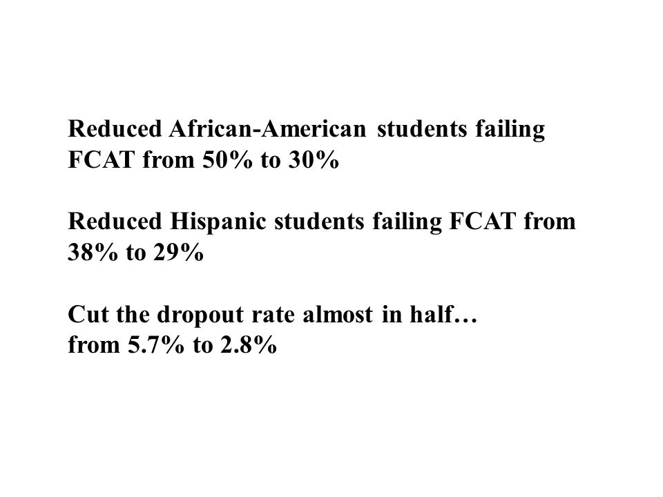 Reduced African-American students failing FCAT from 50% to 30% Reduced Hispanic students failing FCAT from 38% to 29% Cut the dropout rate almost in h
