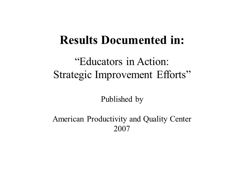Results Documented in: Educators in Action: Strategic Improvement Efforts Published by American Productivity and Quality Center 2007