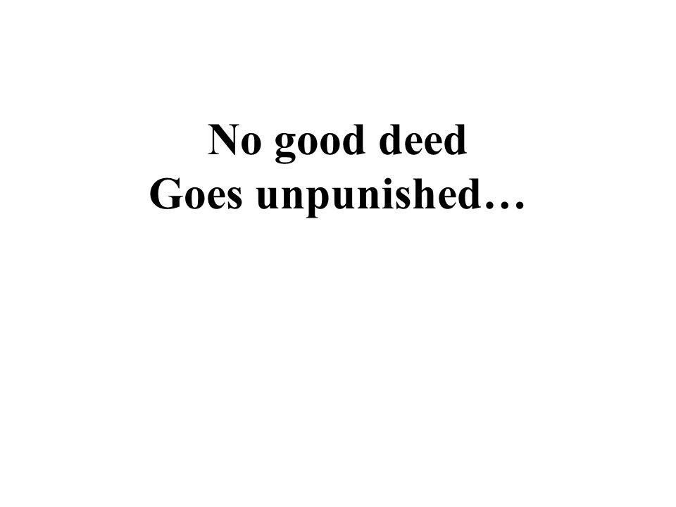 No good deed Goes unpunished…