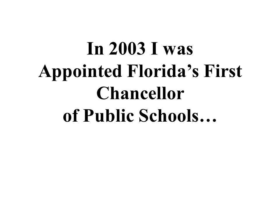 In 2003 I was Appointed Floridas First Chancellor of Public Schools…