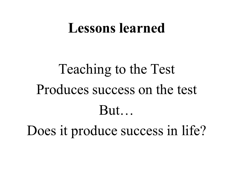 Lessons learned Teaching to the Test Produces success on the test But… Does it produce success in life?