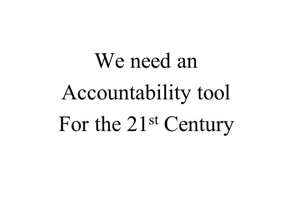 We need an Accountability tool For the 21 st Century
