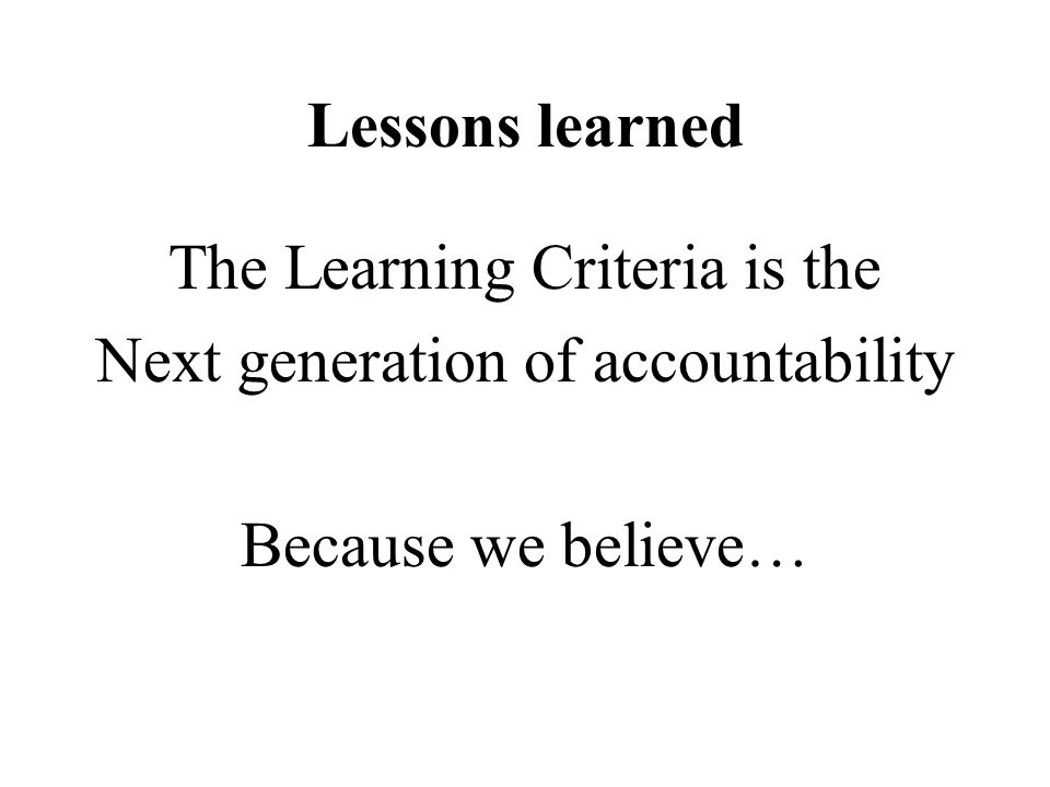 Lessons learned The Learning Criteria is the Next generation of accountability Because we believe…