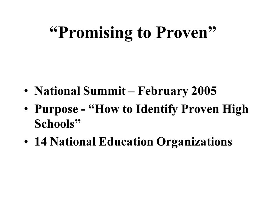 Promising to Proven National Summit – February 2005 Purpose - How to Identify Proven High Schools 14 National Education Organizations