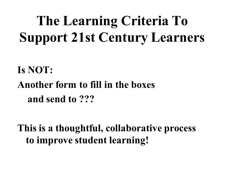 The Learning Criteria To Support 21st Century Learners Is NOT: Another form to fill in the boxes and send to ??? This is a thoughtful, collaborative p