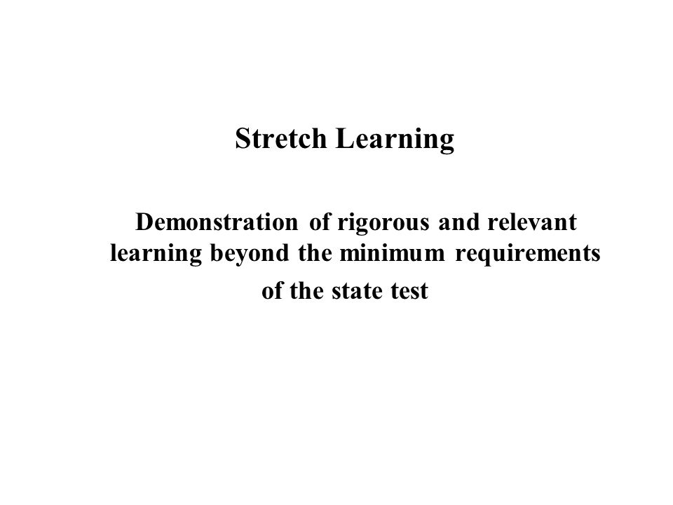 Stretch Learning Demonstration of rigorous and relevant learning beyond the minimum requirements of the state test