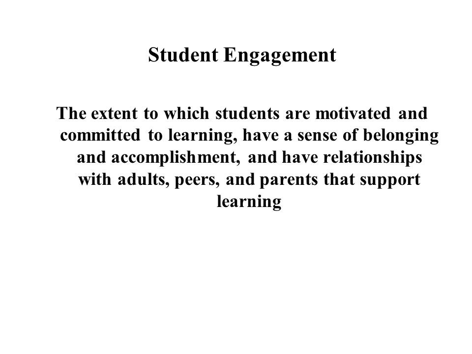 Student Engagement The extent to which students are motivated and committed to learning, have a sense of belonging and accomplishment, and have relati