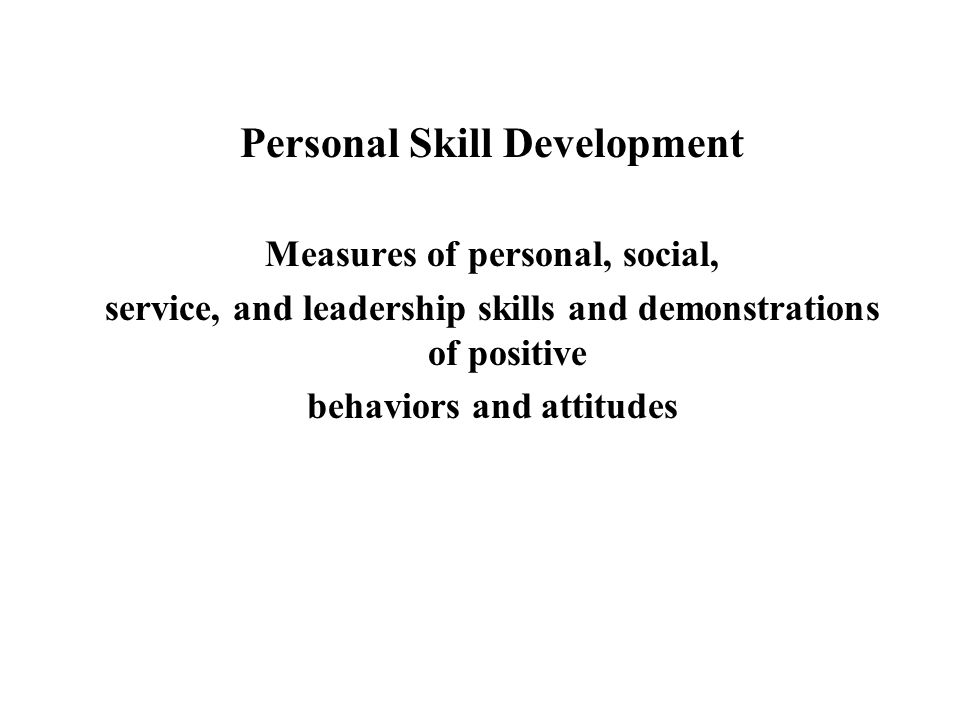Personal Skill Development Measures of personal, social, service, and leadership skills and demonstrations of positive behaviors and attitudes