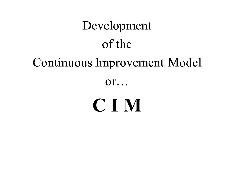 Development of the Continuous Improvement Model or… C I M