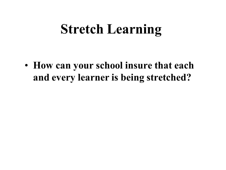 Stretch Learning How can your school insure that each and every learner is being stretched?