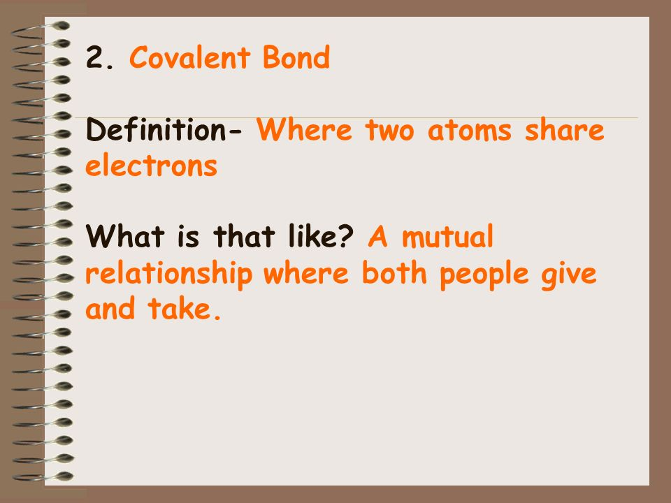 2. Covalent Bond Definition- Where two atoms share electrons What is that like? A mutual relationship where both people give and take.