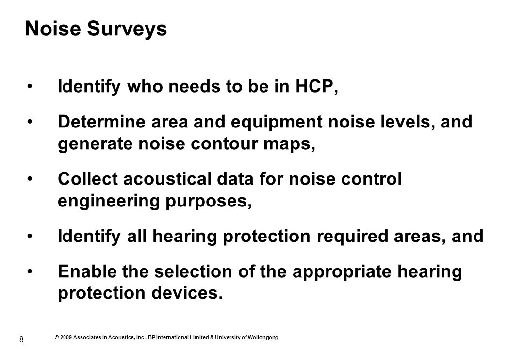 8. © 2009 Associates in Acoustics, Inc, BP International Limited & University of Wollongong Noise Surveys Identify who needs to be in HCP, Determine a