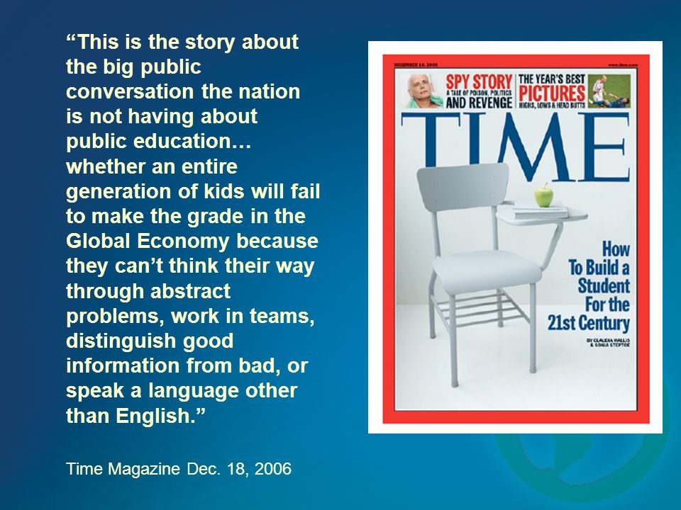 This is the story about the big public conversation the nation is not having about public education… whether an entire generation of kids will fail to make the grade in the Global Economy because they cant think their way through abstract problems, work in teams, distinguish good information from bad, or speak a language other than English.