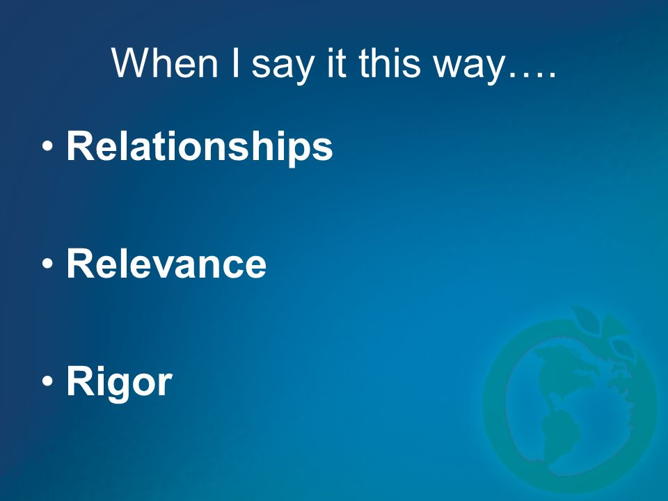 When I say it this way…. Relationships Relevance Rigor