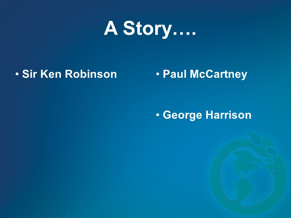 A Story…. Sir Ken Robinson Paul McCartney George Harrison