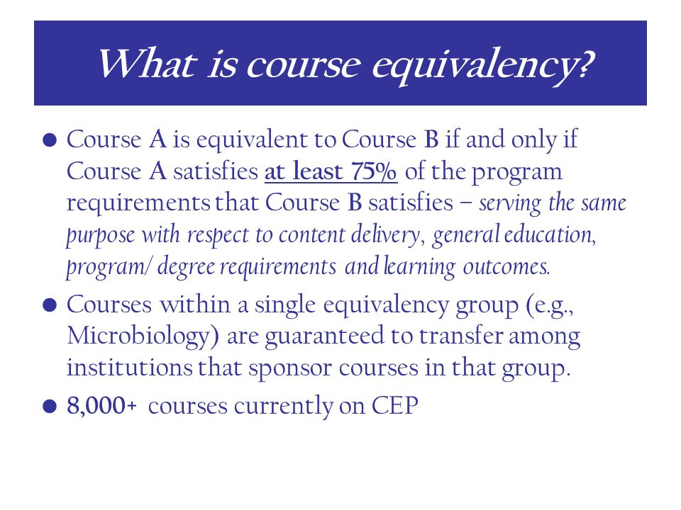 Course A is equivalent to Course B if and only if Course A satisfies at least 75% of the program requirements that Course B satisfies – serving the same purpose with respect to content delivery, general education, program/ degree requirements and learning outcomes.
