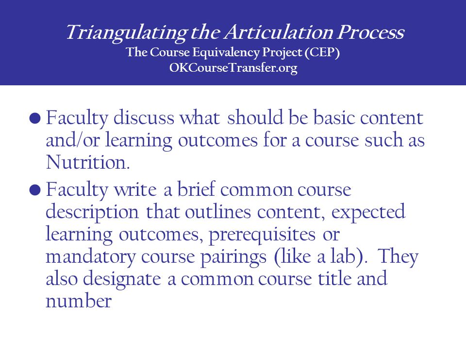 Triangulating the Articulation Process The Course Equivalency Project (CEP) OKCourseTransfer.org Faculty discuss what should be basic content and/or learning outcomes for a course such as Nutrition.