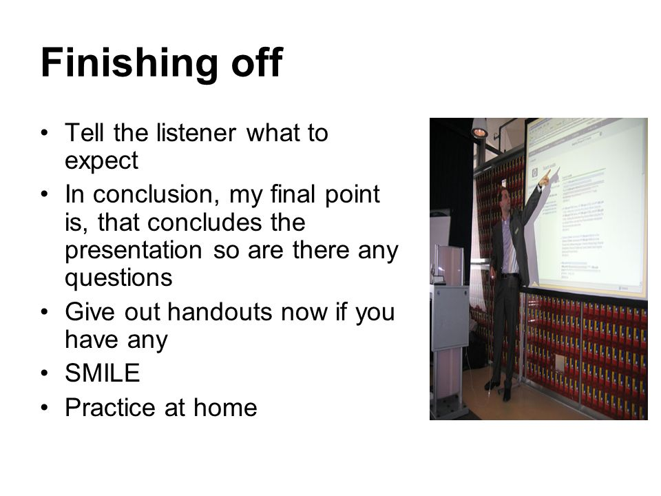 Finishing off Tell the listener what to expect In conclusion, my final point is, that concludes the presentation so are there any questions Give out handouts now if you have any SMILE Practice at home