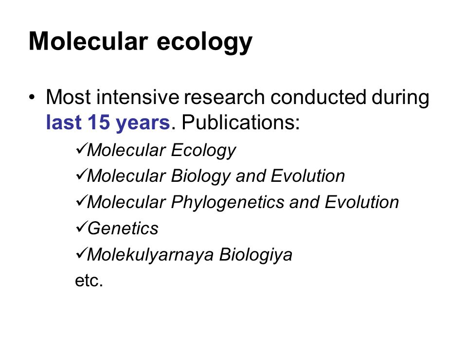 Most intensive research conducted during last 15 years. Publications: Molecular Ecology Molecular Biology and Evolution Molecular Phylogenetics and Ev
