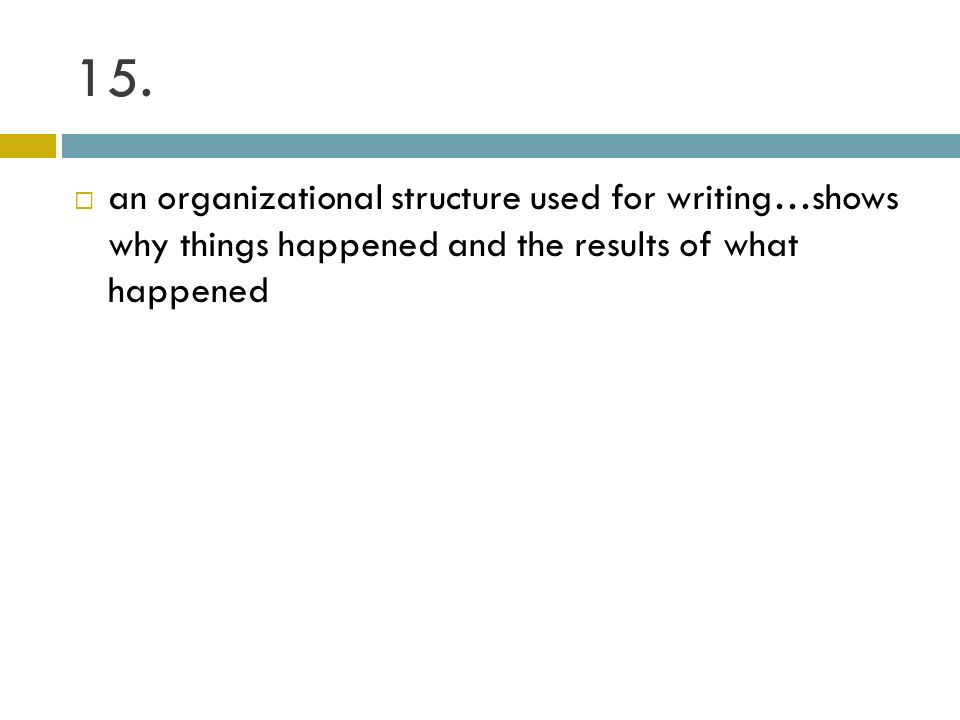 15. an organizational structure used for writing…shows why things happened and the results of what happened