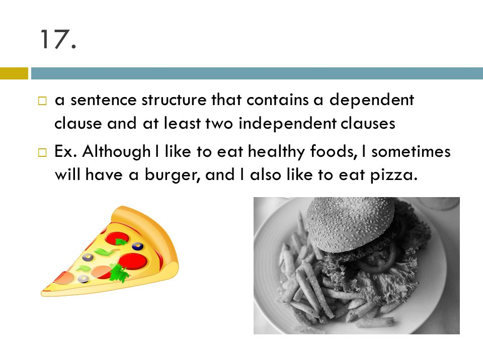 17. a sentence structure that contains a dependent clause and at least two independent clauses Ex. Although I like to eat healthy foods, I sometimes w