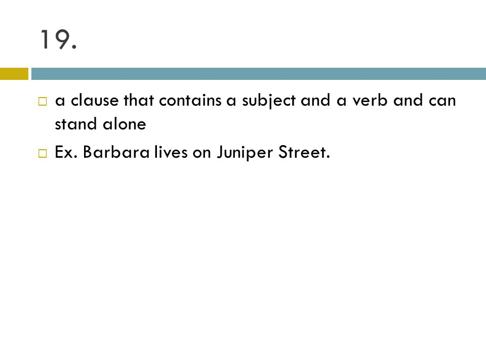 19. a clause that contains a subject and a verb and can stand alone Ex. Barbara lives on Juniper Street.