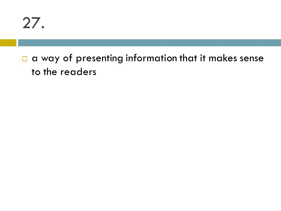 27. a way of presenting information that it makes sense to the readers