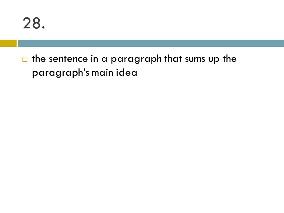 28. the sentence in a paragraph that sums up the paragraphs main idea