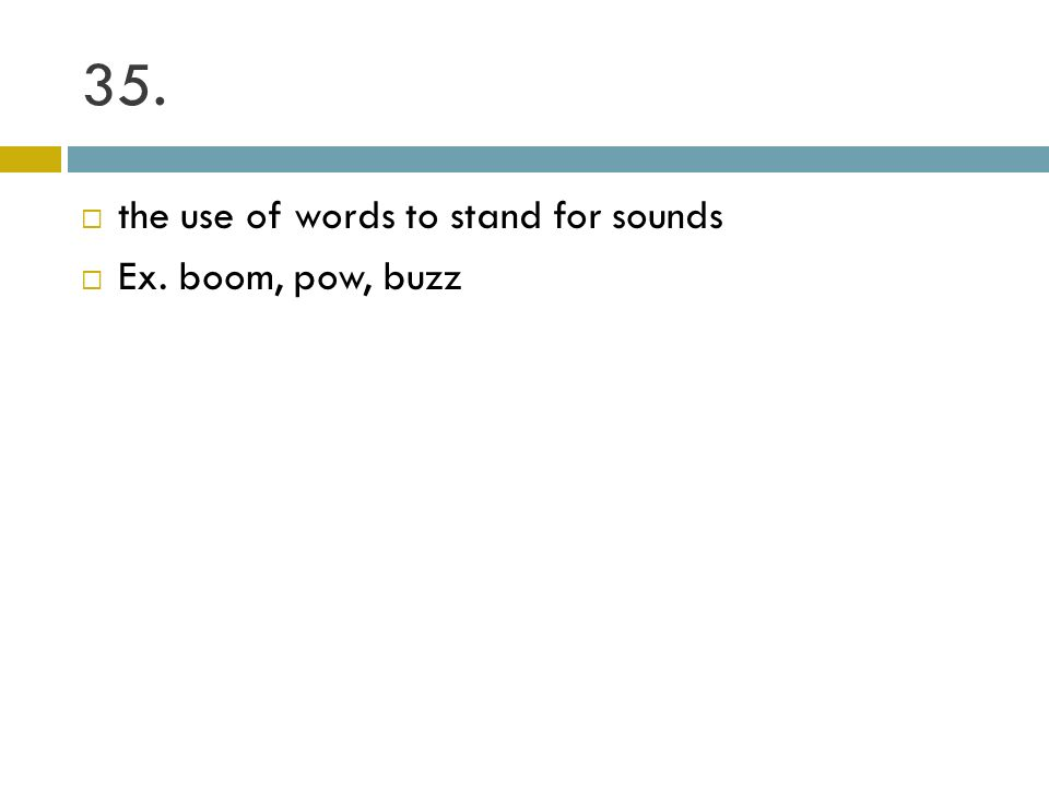 35. the use of words to stand for sounds Ex. boom, pow, buzz