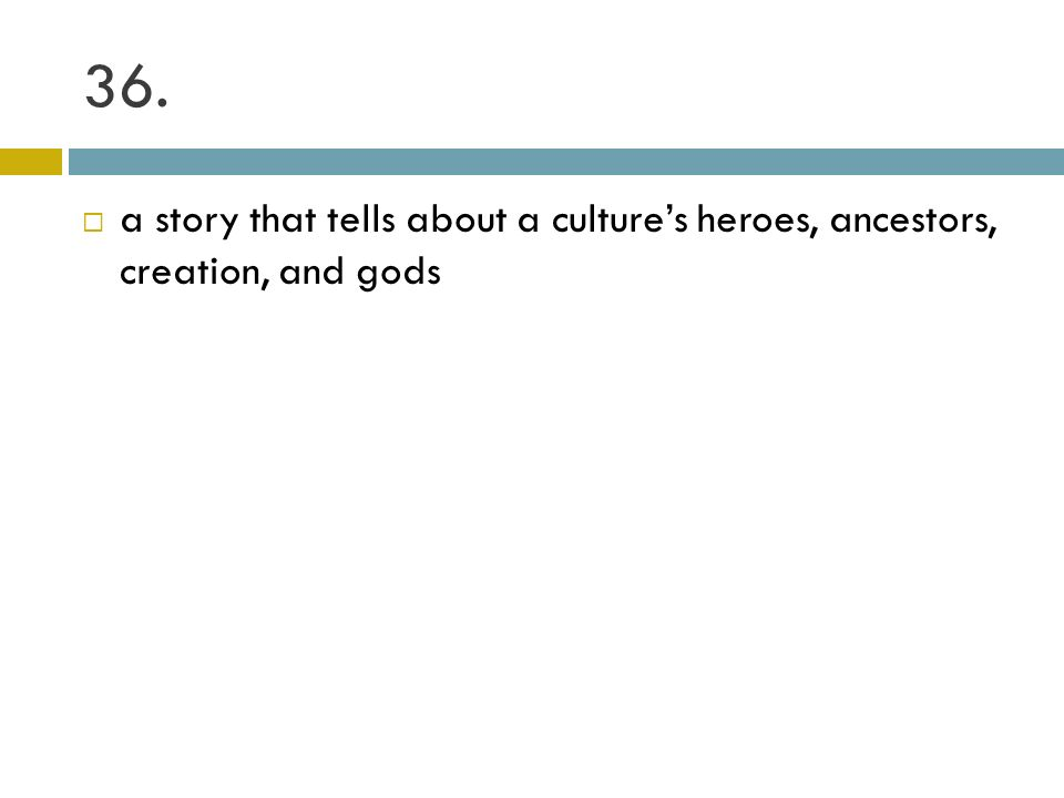 36. a story that tells about a cultures heroes, ancestors, creation, and gods