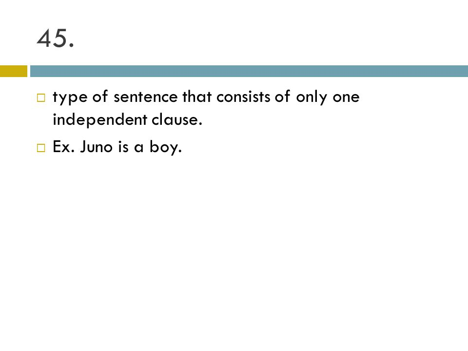 45. type of sentence that consists of only one independent clause. Ex. Juno is a boy.