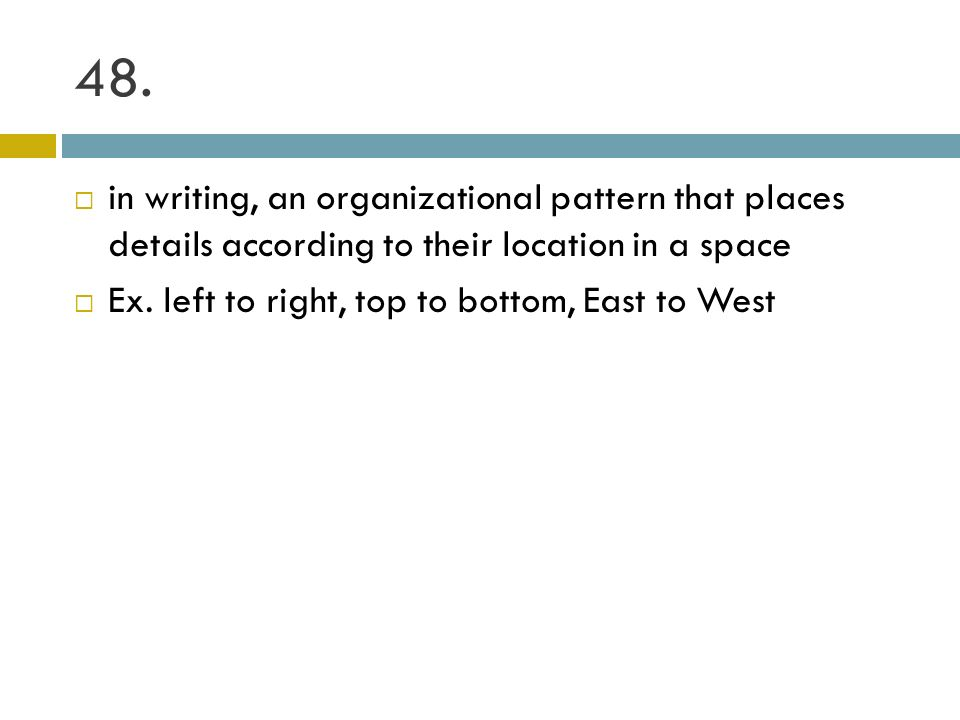 48. in writing, an organizational pattern that places details according to their location in a space Ex. left to right, top to bottom, East to West