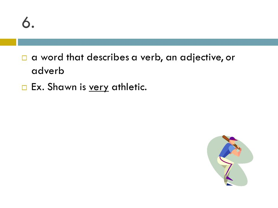 6. a word that describes a verb, an adjective, or adverb Ex. Shawn is very athletic.