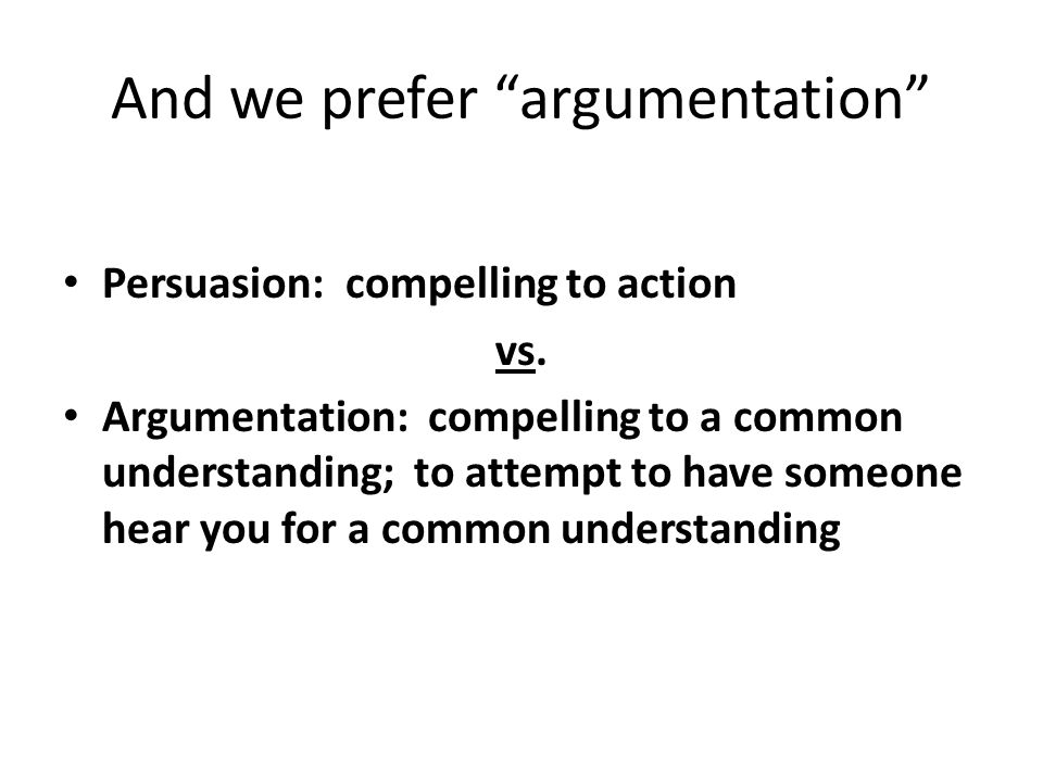 And we prefer argumentation Persuasion: compelling to action vs.