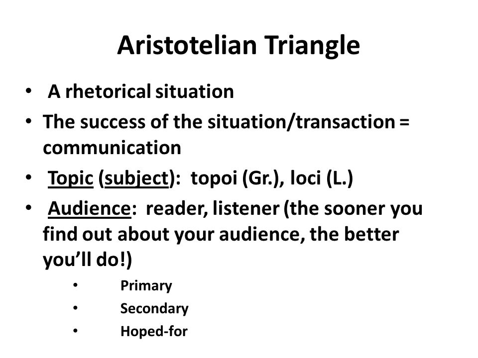 Aristotelian Triangle A rhetorical situation The success of the situation/transaction = communication Topic (subject): topoi (Gr.), loci (L.) Audience: reader, listener (the sooner you find out about your audience, the better youll do!) Primary Secondary Hoped-for
