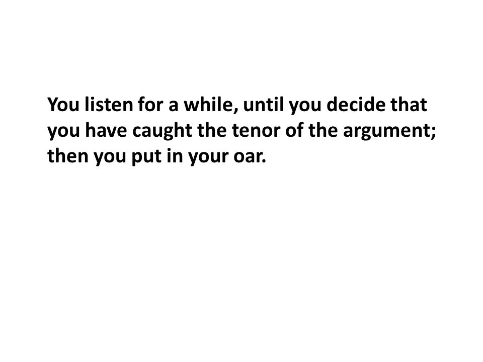 You listen for a while, until you decide that you have caught the tenor of the argument; then you put in your oar.