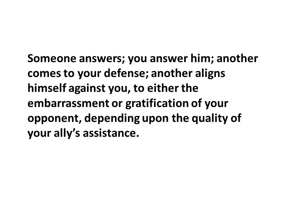 Someone answers; you answer him; another comes to your defense; another aligns himself against you, to either the embarrassment or gratification of your opponent, depending upon the quality of your allys assistance.