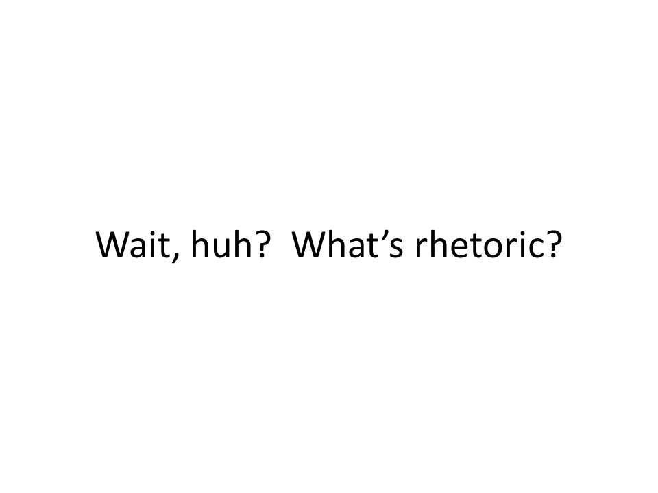 Wait, huh? Whats rhetoric?