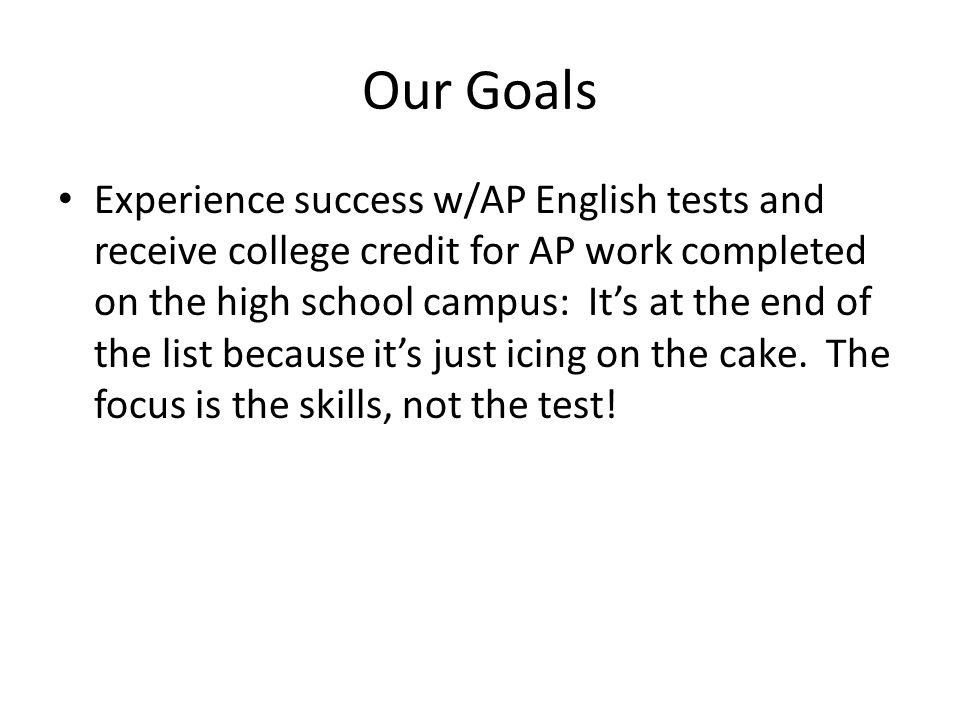 Our Goals Experience success w/AP English tests and receive college credit for AP work completed on the high school campus: Its at the end of the list because its just icing on the cake.